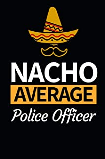 "Nacho Average Police Officer: Funny Police Officer Notebook/Journal (6"" X 9"") Great Thank You / Retirement / Appreciation ..."