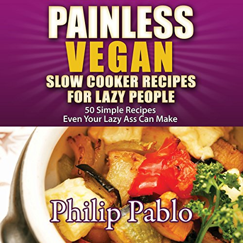 Painless Vegan Slow Cooker Recipes for Lazy People: 50 Simple Recipes Even Your Lazy Azz Can Make audiobook cover art