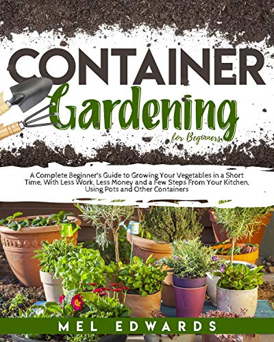 Container Gardening for Beginners: A Beginner's Guide to Growing Your Vegetables in a Short Time, With Less Work, Less Money and a Few Steps From Your Kitchen, Using Pots and Other Containers by [Mel Edwards]