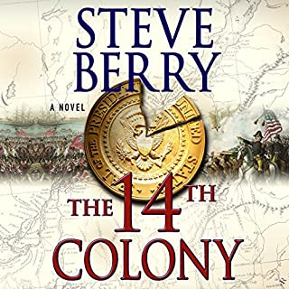 The 14th Colony     A Novel              Written by:                                                                                                                                 Steve Berry                               Narrated by:                                                                                                                                 Scott Brick                      Length: 15 hrs and 27 mins     4 ratings     Overall 4.0