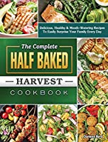 The Complete Half Baked Harvest Cookbook: Delicious, Healthy & Mouth-Watering Recipes To Easily Surprise Your Family Every Day