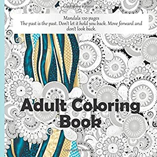 Adult Coloring Book Mandala 120+ pages - The past is the past. Don't let it hold you back. Move forward and don't look back.