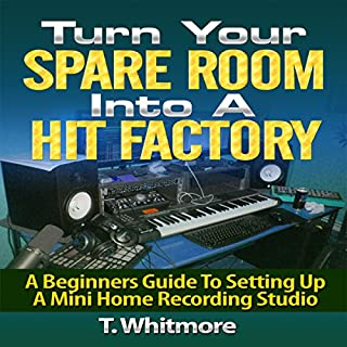 Turn Your Spare Room into a Hit Factory: A Beginner's Guide to Setting Up a Mini Home Recording Studio audiobook cover art