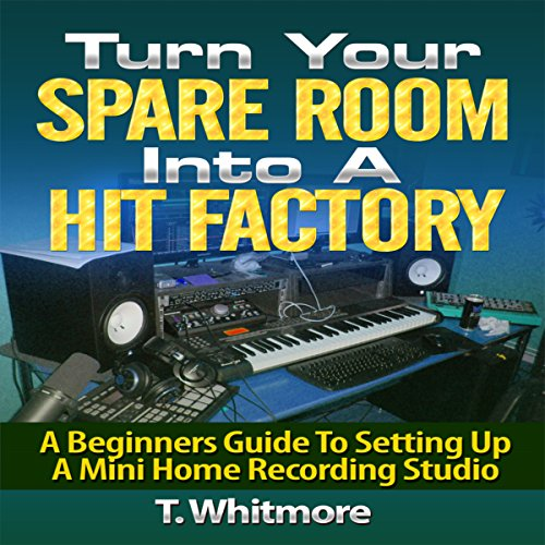 Turn Your Spare Room into a Hit Factory: A Beginner's Guide to Setting Up a Mini Home Recording Studio cover art