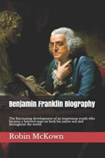 Benjamin Franklin Biography: The fascinating development of an impetuous youth who became a beloved man beloved man on bot...