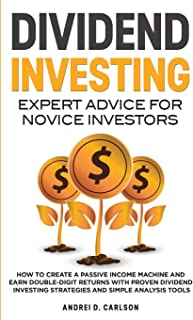 Dividend Investing: Expert Advice For Novice Investors: How To Create A Passive Income Machine And Earn Double-Digit Retur...
