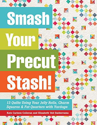 Smash Your Precut Stash!: 13 Quilts Using Your Jelly Rolls, Charm Squares, Fat Quarters and Yardage: 13 Quilts Using Your Jelly Rolls, Charm Squares & Fat Quarters with Yardage
