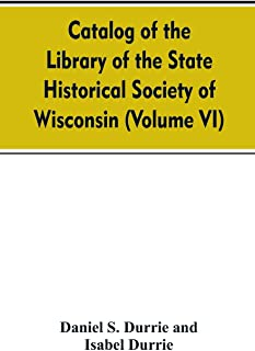 Catalog of the Library of the State historical society of Wisconsin (Volume VI)