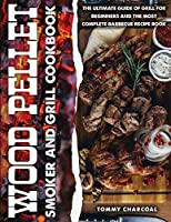 Wood pellet and smoker grill cookbook: Every Barbecuer's Bible with 100+ Recipes to Make Delicious Meals on the Grill and Tasty Sauces for Every Backyard Cookout