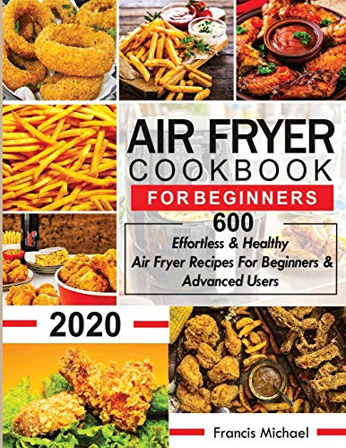 Air Fryer Cookbook for Beginners: 600 Effortless & Healthy Air Fryer Recipes for Beginners & Advanced Users: 600 Effortless & Healthy Air Fryer Recipes for Beginners & Advanced User