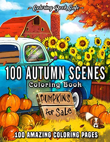 100 Autumn Scenes: An Adult Coloring Book Featuring 100 Amazing Coloring Pages with Beautiful Autumn Scenes, Cute Farm Animals and Relaxing Fall Inspired Landscapes