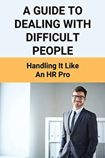 A Guide To Dealing With Difficult People: Handling It Like An HR Pro: People Management Skills
