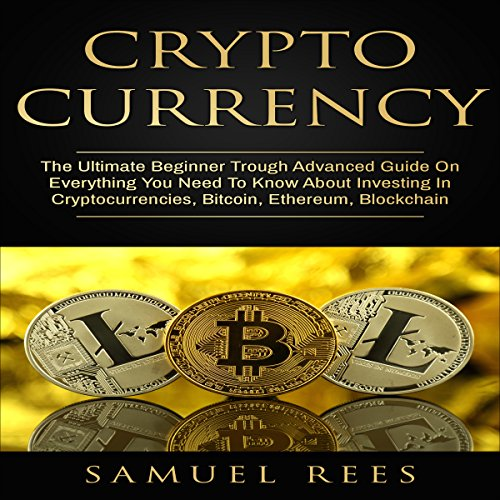 Cryptocurrency: The Ultimate Beginner Rough Advanced Guide on Everything You Need to Know about Investing in Cryptocurrencies, Bitcoin, Ethereum, Blockchain audiobook cover art