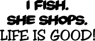 I Fish. She Shops. Life is Good Vinyl Car Decal, Laptop Decal, Car Window Sticker, Boat (10in, Black)