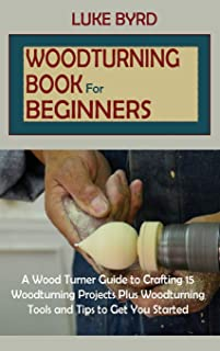 Woodturning Book for Beginners: A Wood Turner Guide to Crafting 15 Woodturning Projects Plus Woodturning Tools and Tips to...