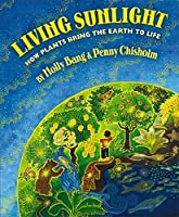 Living Sunlight: How Plants Bring the Earth to Life (Sunlight Series)
