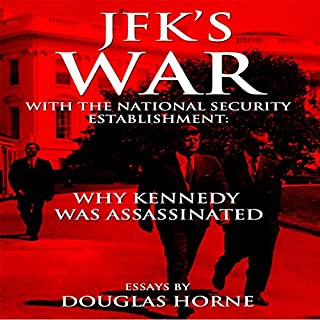 JFK's War with the National Security Establishment: Why Kennedy Was Assassinated                   By:                                                                                                                                 Douglas Horne                               Narrated by:                                                                                                                                 Larry Wayne                      Length: 7 hrs and 45 mins     5 ratings     Overall 4.2