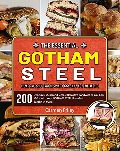 The Essential GOTHAM STEEL Breakfast Sandwich Maker Cookbook: 200 Delicious, Quick and Simple Breakfast Sandwiches You Can Make with Your GOTHAM STEEL Breakfast Sandwich Maker