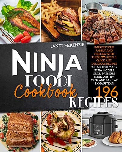 Ninja Foodi Cookbook: Impress Your Family and Friends with These 196 Simple, Quick and Delicious Recipes, Suitable to Many Ninja Models. Grill, Pressure Cook, Air Fry, Crisp and Bake at Exhaustion!