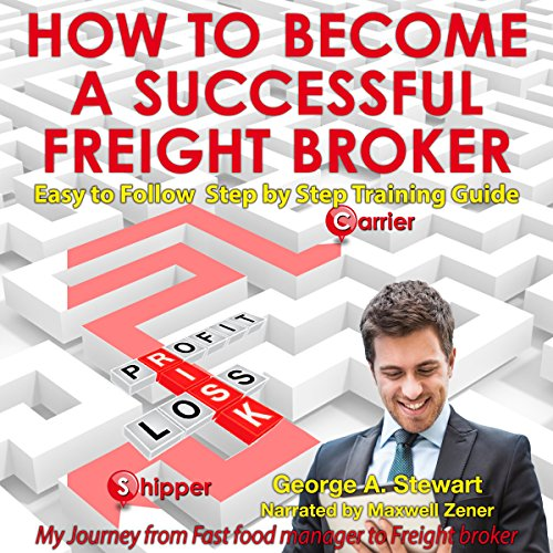 How to Become A Successful Freight Broker: My Journey from Fast Food Manager to Freight Broker                   By:                                                                                                                                 George A Stewart                               Narrated by:                                                                                                                                 Maxwell Zener                      Length: 2 hrs     Not rated yet     Overall 0.0