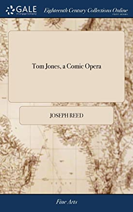 Tom Jones, a Comic Opera: As it is Performed at the Theatre-Royal in Covent-Garden. By Joseph Reed