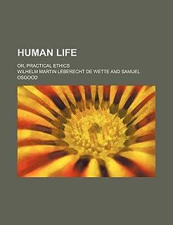 Human Life (Volume 1); Or, Practical Ethics