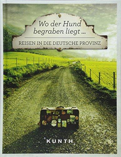 Wo der Hund begraben liegt ...: Reisen in die deutsche Provinz