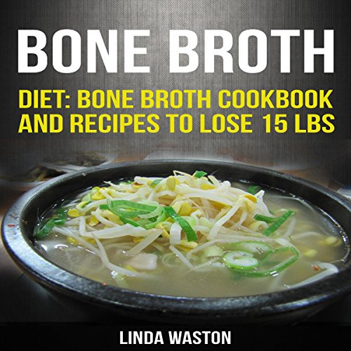 Bone Broth: Recipes to Lose 15 lbs, Reverse Aging, Improve Your Health & Reduce Wrinkles audiobook cover art