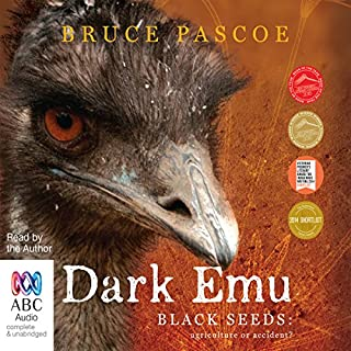 Dark Emu     Black Seeds: Agriculture or Accident?              By:                                                                                                                                 Bruce Pascoe                               Narrated by:                                                                                                                                 Bruce Pascoe                      Length: 5 hrs and 36 mins     464 ratings     Overall 4.8