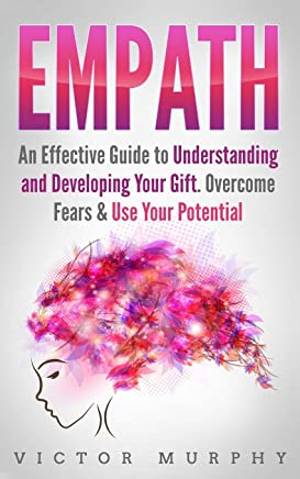 Empath: An Effective Guide to Understanding and Developing Your Gift. Overcome Fears & Use Your Potential