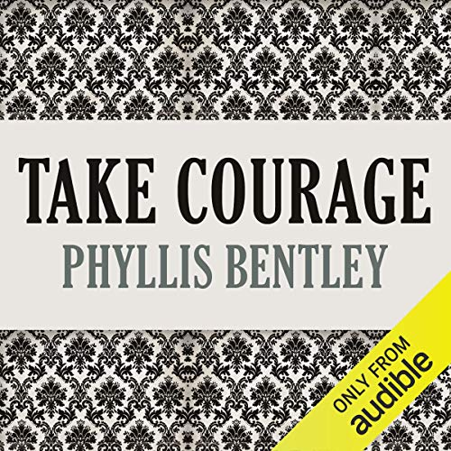 Take Courage                   By:                                                                                                                                 Phyllis Bentley                               Narrated by:                                                                                                                                 Angèle Masters                      Length: 18 hrs and 8 mins     1 rating     Overall 4.0