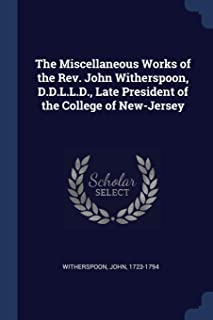 The Miscellaneous Works of the REV. John Witherspoon, D.D.L.L.D., Late President of the College of New-Jersey