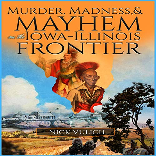Murder, Madness, and Mayhem on the Iowa Illinois Frontier     Midwest Heritage Series, Book 1              By:                                                                                                                                 Nick Vulich                               Narrated by:                                                                                                                                 Dave Visscher                      Length: 5 hrs and 24 mins     Not rated yet     Overall 0.0