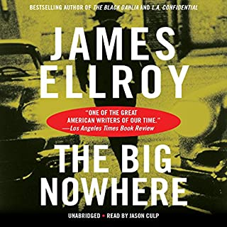 The Big Nowhere                   Written by:                                                                                                                                 James Ellroy                               Narrated by:                                                                                                                                 Jason Culp                      Length: 16 hrs and 35 mins     4 ratings     Overall 4.5