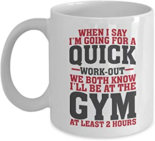 Funny When I Say I'm Going For A Quick Work-out Coffee & Tea Gift Mug Cup For Fit Mom, Gym Girl, Fitness Instructor & Weight Lifter Men (11oz)