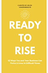 Ready to Rise: 62 Ways You and Your Business Can Thrive & Grow In Challenging Times Kindle Edition