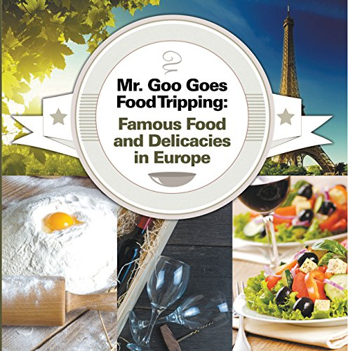 Mr. Goo Goes Food Tripping: Famous Food and Delicacies in Europe: European Food Guide for Kids (Children's Explore the World Books Book 2) (English Edition)
