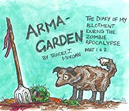 Arma-garden: The Diary of my Allotment During the Zombie Apocalypse (Part 1 and 2)