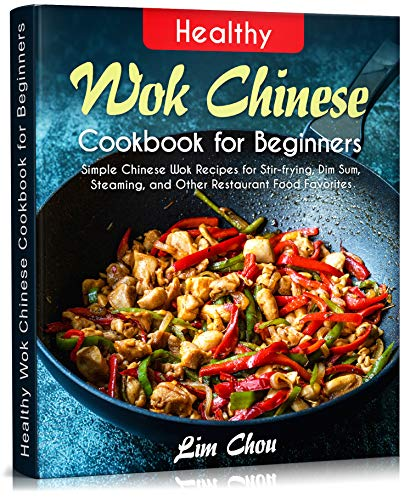 Healthy Wok Chinese Cookbook for Beginners: Simple Chinese Wok Recipes for Stir-frying, Dim Sum, Steaming, and Other Restaurant Food Favorites (asian, ... beef lamb) (Asian Food 1) (English Edition)