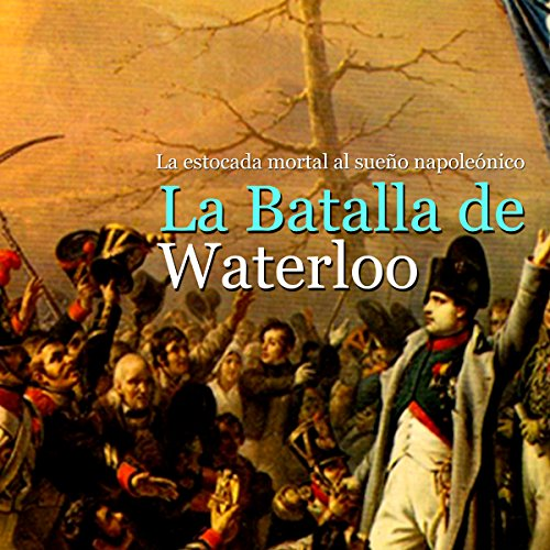 La Batalla de Waterloo: La estocada mortal al sueño napoleónico [The Battle of Waterloo: The Mortal Blow to the Napoleonic Dream] copertina