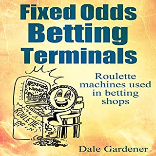 Fixed Odds Betting Terminals     Roulette Machines Used in Betting Shops              By:                                                                                                                                 Dale Gardener                               Narrated by:                                                                                                                                 Peter Bray                      Length: 33 mins     Not rated yet     Overall 0.0