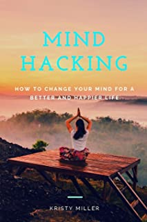 Mind Hacking: How to Change Your Mind for a Better and Happier Life