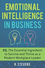 Emotional Intelligence in Business: EQ: The Essential Ingredient to Survive and Thrive as a Modern Workplace Leader