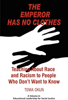 The Emperor Has No Clothes: Teaching About Race And Racism To People Who Don't Want To Know (Educational Leadership for Social Justice)