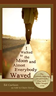 I Walked to the Moon and Almost Everybody Waved; The Curiously Inspiring Adventures of a Free Spirit Who Changed Lives