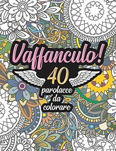 Vaffanculo! 40 Parolacce da Colorare: Libro Insulti da colorare per Adulti - Mandala, Floreale, Geometria / Calma la tua rabbia mentre #restiacasa: 1 (Libro mandala da colorare adulti frasi)