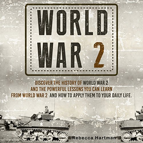 Couverture de World War II: Discover the History of World War 2 and the Powerful Lessons You Can Learn and How to Apply Them to Your Daily Life