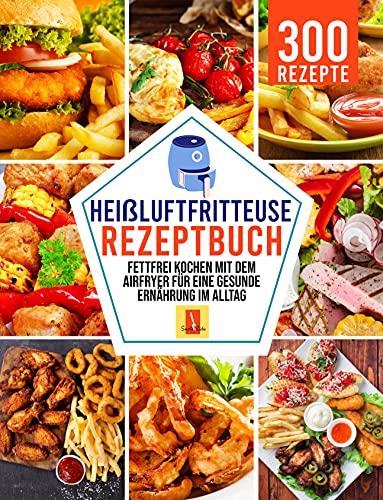 Heißluftfritteuse Rezeptbuch: Fettfrei kochen mit dem Airfryer für eine gesunde Ernährung im Alltag