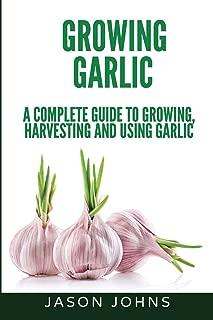 Growing Garlic - A Complete Guide to Growing, Harvesting & Using Garlic (Inspiring Gardening Ideas) (Volume 26)