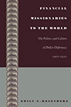 Financial Missionaries to the World: The Politics and Culture of Dollar Diplomacy, 1900–1930 (American Encounters/Global I...